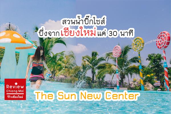 The Sun New Center สวนน้ำบิ๊กไซส์ บึ่งจากเชียงใหม่แค่ 30 นาที